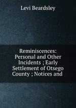Reminiscences: Personal and Other Incidents ; Early Settlement of Otsego County ; Notices and