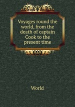 Voyages round the world, from the death of captain Cook to the present time