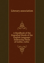 A Handbook of the Engrafted Words of the English Language: Embracing Those of Gothic, Celtic