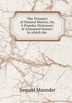 The Treasury of Natural History, Or, A Popular Dictionary of Animated Nature: In which the