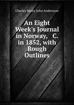 An Eight Week`s Journal in Norway, & C. in 1852, with Rough Outlines