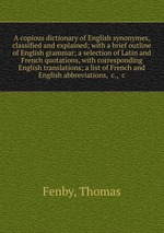 A copious dictionary of English synonymes, classified and explained; with a brief outline of English grammar; a selection of Latin and French quotations, with corresponding English translations; a list of French and English abbreviations, &c., &c