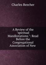 """A Review of the """"spiritual Manifestations."""": Read Before the Congregational Association of New"""