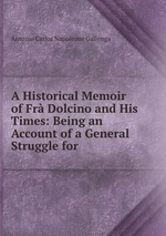 A Historical Memoir of Fr Dolcino and His Times: Being an Account of a General Struggle for