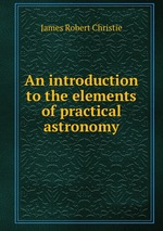 An introduction to the elements of practical astronomy