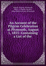 An Account of the Pilgrim Celebration at Plymouth, August 1, 1853: Containing a List of the