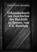 Urkundenbuch zur Geschichte der Bischfe zu Speyer, von F.X. Remling