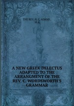 A NEW GREEK DELECTUS ADAPTED TO THE ARRANGMENT OF THE REV. C. WORDSWORTH`S GRAMMAR