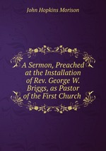 A Sermon, Preached at the Installation of Rev. George W. Briggs, as Pastor of the First Church