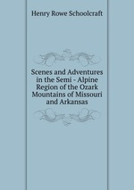 Scenes and Adventures in the Semi - Alpine Region of the Ozark Mountains of Missouri and Arkansas
