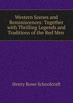 Western Scenes and Reminiscences: Together with Thrilling Legends and Traditions of the Red Men