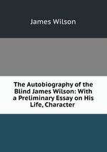 The Autobiography of the Blind James Wilson: With a Preliminary Essay on His Life, Character