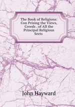 The Book of Religions: Con Prising the Views, Creeds . of All the Principal Religious Sects
