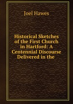 Historical Sketches of the First Church in Hartford: A Centennial Discourse Delivered in the