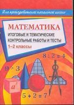 Математика. 1-2 классы: Итоговые и тематические контрольные работы и тесты