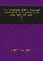 The Protectorate of Oliver Cromwell and the State of Europe During the Early Part of the Reign .. 1