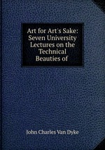 Art for Art`s Sake: Seven University Lectures on the Technical Beauties of