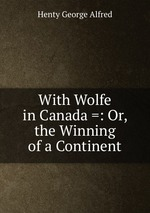 With Wolfe in Canada =: Or, the Winning of a Continent