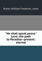 """""""He shall speak peace."""" Love: the path to Paradise--present: eternal"""