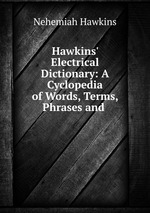 Hawkins` Electrical Dictionary: A Cyclopedia of Words, Terms, Phrases and