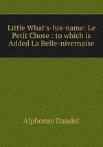 Little What`s-his-name: Le Petit Chose : to which is Added La Belle-nivernaise