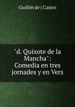 """""""d. Quixote de la Mancha"""": Comedia en tres jornades y en Vers"""