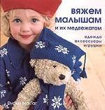 Вяжем малышам и их медвежатам: одежда, аксессуары, игрушки