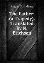 Обложка книги The Father: (a Tragedy). Translated by N. Erichsen