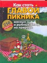 Как стать главой пикника: 250 рецептов приготовления мясных и рыбных блюд на природе