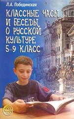 Классные часы и беседы о русской культуре: 5-9 класс