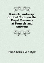 Brussels, Antwerp: Critical Notes on the Royal Museums at Brussels and Antwerp