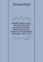 Preacher, pastor, poet : selections from the writings of the Rev. Thomas Hardy, D.D., minister of Foulis Wester, Perthshire, 1852-1910
