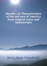 Oneota ; or Characteristics of the red race of America from original notes and manuscripts