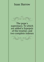Обложка книги The pope`s supremacy. To which are added a Sypopsis  of the treatise; and two complete indexes
