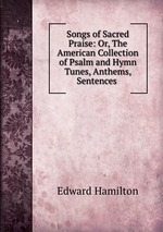 Songs of Sacred Praise: Or, The American Collection of Psalm and Hymn Tunes, Anthems, Sentences
