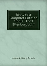 """Reply to a Pamphlet Entitled """"India & Lord Ellenborough"""""""