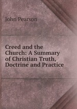 Creed and the Church: A Summary of Christian Truth, Doctrine and Practice