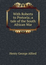 With Roberts to Pretoria; a tale of the South African War