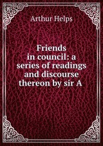Friends in council: a series of readings and discourse thereon by sir A