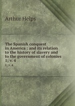 The Spanish conquest in America : and its relation to the history of slavery and to the government of colonies. 1; v. 4