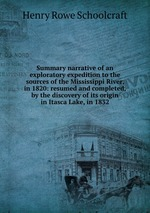 Summary narrative of an exploratory expedition to the sources of the Mississippi River, in 1820: resumed and completed, by the discovery of its origin in Itasca Lake, in 1832