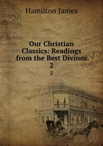 Our Christian Classics: Readings from the Best Divines. 2