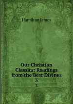 Our Christian Classics: Readings from the Best Divines. 3