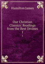 Our Christian Classics: Readings from the Best Divines. 1