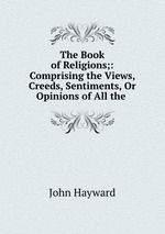 The Book of Religions;: Comprising the Views, Creeds, Sentiments, Or Opinions of All the