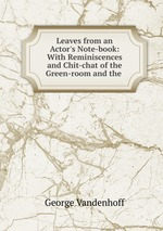 Leaves from an Actor`s Note-book: With Reminiscences and Chit-chat of the Green-room and the