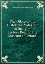 The Office of the Historical Professor: An Inaugural Lecture Read in the Museum at Oxford