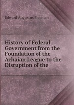 History of Federal Government from the Foundation of the Achaian League to the Disruption of the