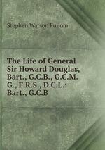 The Life of General Sir Howard Douglas, Bart., G.C.B., G.C.M.G., F.R.S., D.C.L.: Bart., G.C.B