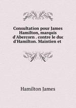Consultation pour James Hamilton, marquis d`Abercorn . contre le duc d`Hamilton. Maintien et